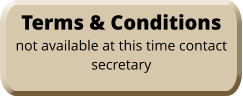 Terms & Conditions not available at this time contact secretary