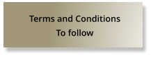 Terms and Conditions To follow
