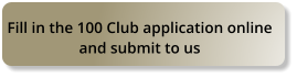 Fill in the 100 Club application online  and submit to us