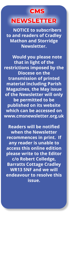 CMS NEWSLETTER NOTICE to subscribers to and readers of Cradley Mathon and Storridge Newsletter.  Would you please note that in light of the restrictions imposed by the Diocese on the transmission of printed material including Parish Magazines, the May issue of the Newsletter will only be permitted to be published on its website which can be accessed on www.cmsnewsletter.org.uk   Readers will be notified when the Newsletter recommences in print.  If any reader is unable to access this online edition please write to the Editor c/o Robert Colledge, Barratts Cottage Cradley WR13 5NF and we will endeavour to resolve this issue.